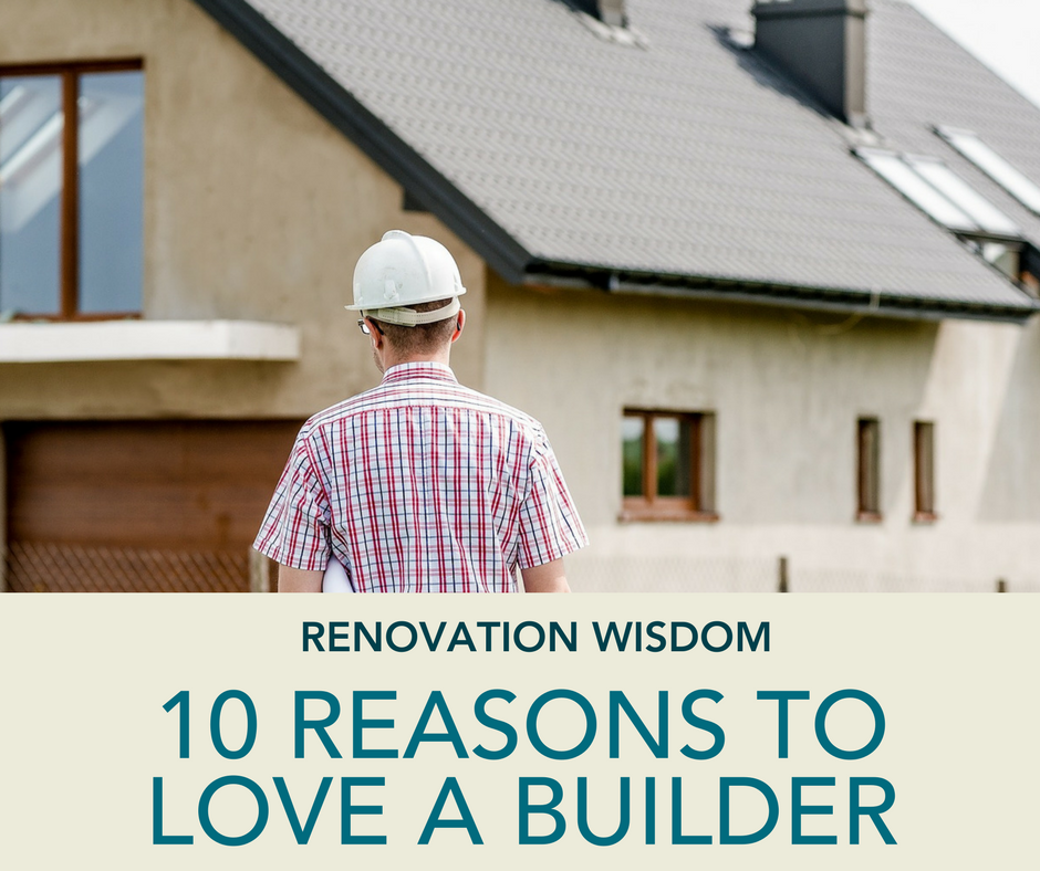 Renovation Wisdom – 10 Reasons to Love A Builder
